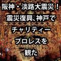 阪神・淡路大震災!震災復興、神戸でチャリティープロレスを観た