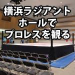 横浜ラジアントホールの座席・席順・アクセスを解説。初めてのプロレス観戦!
