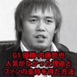G1優勝!内藤哲也の人気がなかった理由とファンの支持を得た方法を考えた