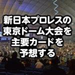 飯伏・ケニー・棚橋。新日本プロレス東京ドームのカードを予想した結果…