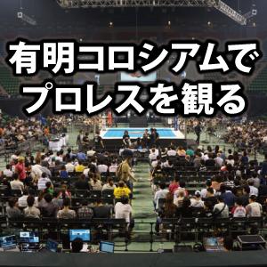 有明コロシアムの座席・席順・アクセスを解説。初めてのプロレス観戦!