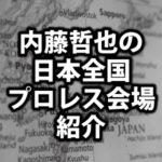 新日本・内藤哲也のプロレス会場紹介!座席・席順・アクセスを解説