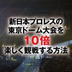 新日本プロレスの東京ドーム大会を【10倍】楽しく観戦する方法