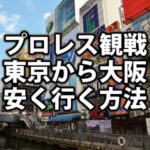 東京から大阪へ【プロレス観戦】最も安く行ける方法!