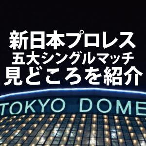 新日本プロレス東京ドーム【五大シンブル】の見どころをサクッと紹介するよ!