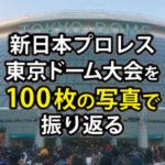 100枚の写真で振り返る【新日本プロレス】イッテンヨン東京ドーム