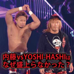 【新日本プロレス】内藤哲也vsYOSHI-HASHI戦が盛り上がらなかった理由