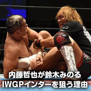 内藤哲也が鈴木みのるのIWGPインター王座を狙う理由!