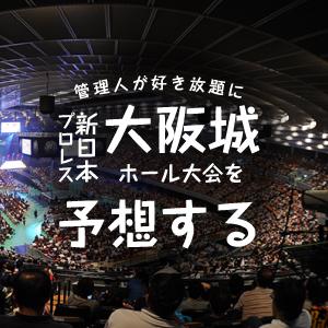 【取扱注意】好き放題に新日本プロレス大阪城ホールの結果を予想する!後編